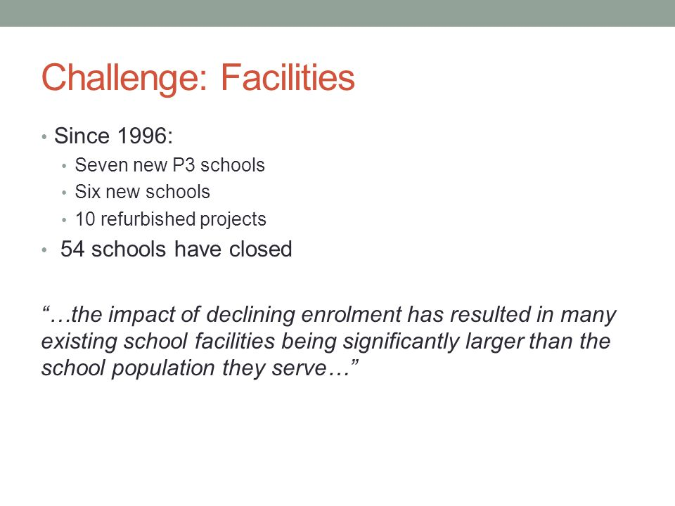 Challenge: Facilities Since 1996: Seven new P3 schools Six new schools 10 refurbished projects 54 schools have closed …the impact of declining enrolment has resulted in many existing school facilities being significantly larger than the school population they serve…