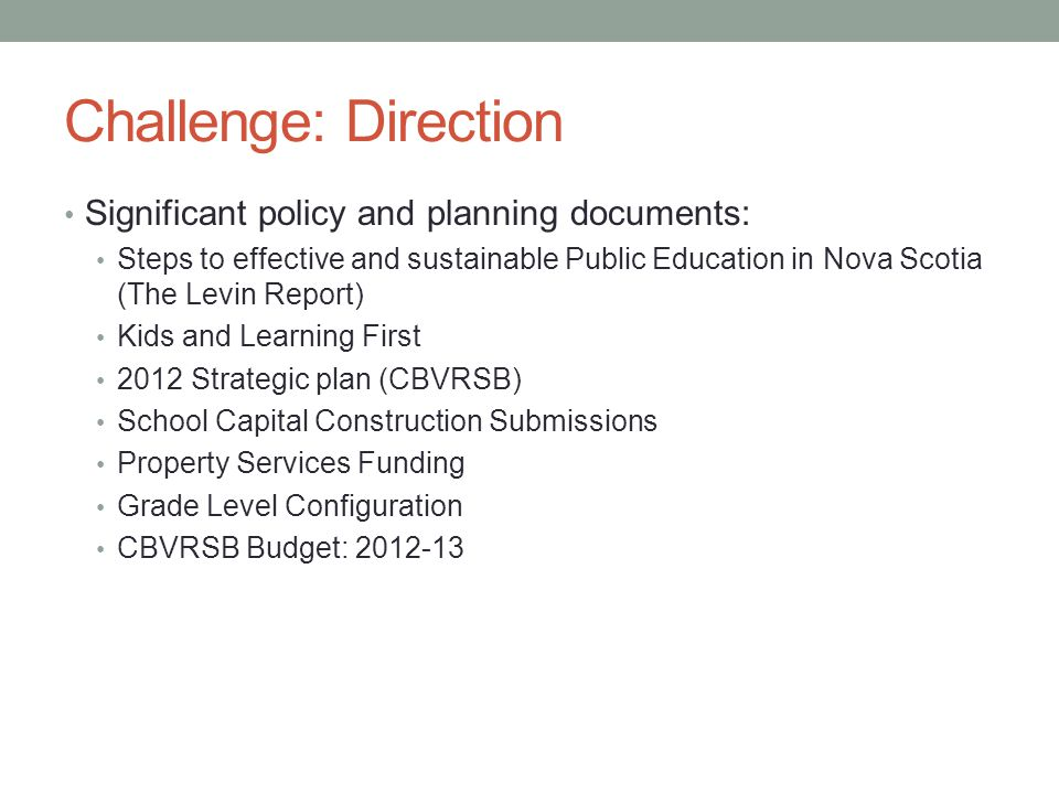 Challenge: Direction Significant policy and planning documents: Steps to effective and sustainable Public Education in Nova Scotia (The Levin Report) Kids and Learning First 2012 Strategic plan (CBVRSB) School Capital Construction Submissions Property Services Funding Grade Level Configuration CBVRSB Budget: 2012-13