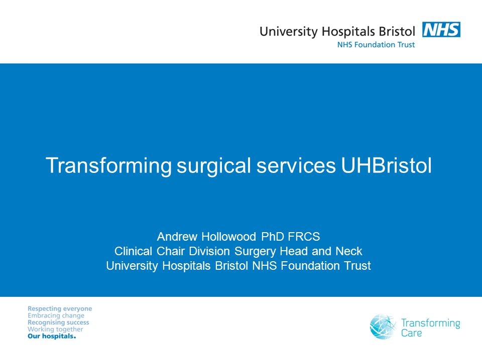 Transforming surgical services UHBristol Andrew Hollowood PhD FRCS Clinical Chair Division Surgery Head and Neck University Hospitals Bristol NHS Foun