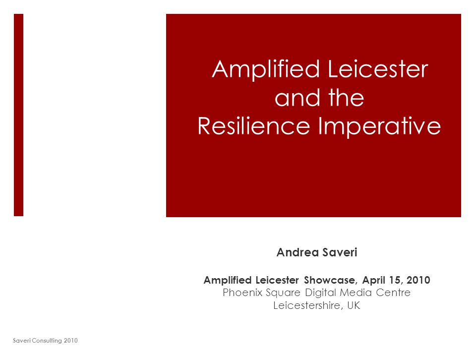 Amplified Leicester and the Resilience Imperative Andrea Saveri Amplified Leicester Showcase, April 15, 2010 Phoenix Square Digital Media Centre Leicestershire, UK Saveri Consulting 2010