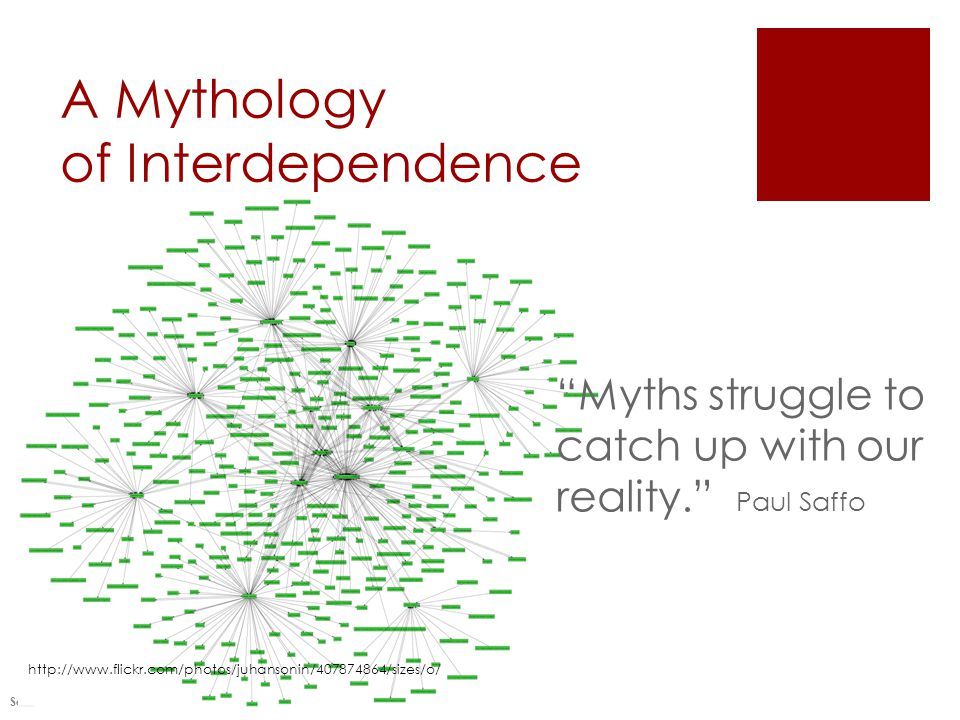A Mythology of Interdependence Saveri Consulting 2010 Myths struggle to catch up with our reality. Paul Saffo http://www.flickr.com/photos/juhansonin/407874864/sizes/o/