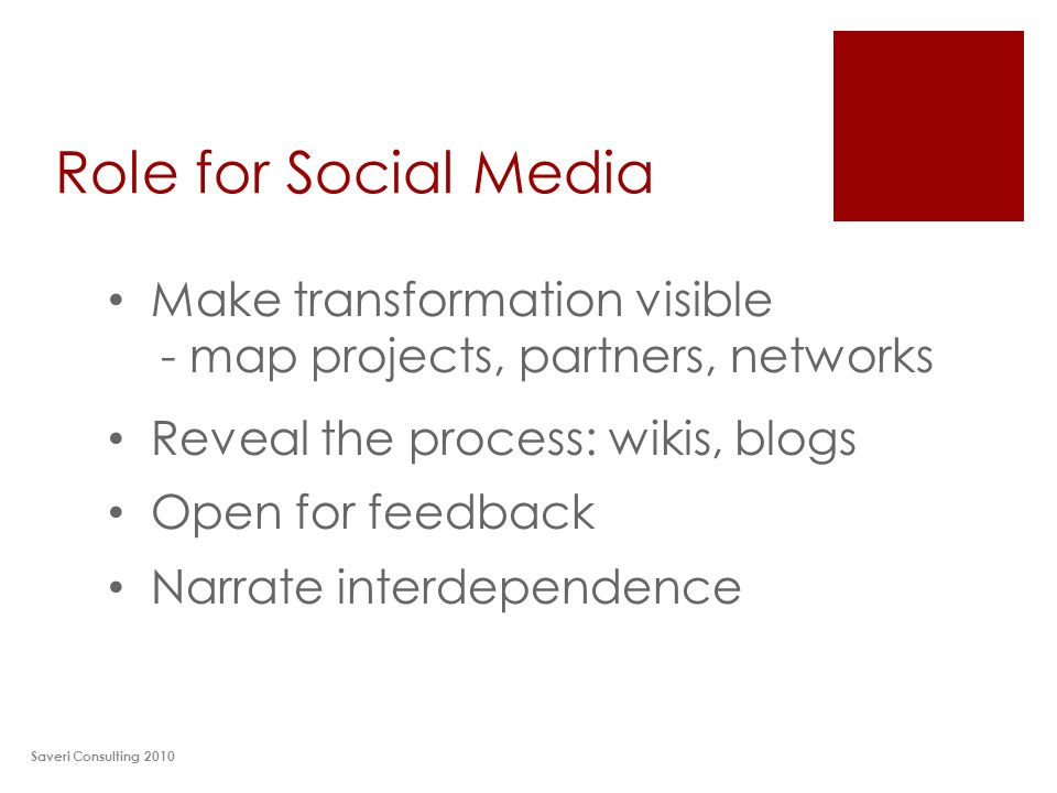 Role for Social Media Saveri Consulting 2010 Make transformation visible - map projects, partners, networks Reveal the process: wikis, blogs Open for feedback Narrate interdependence