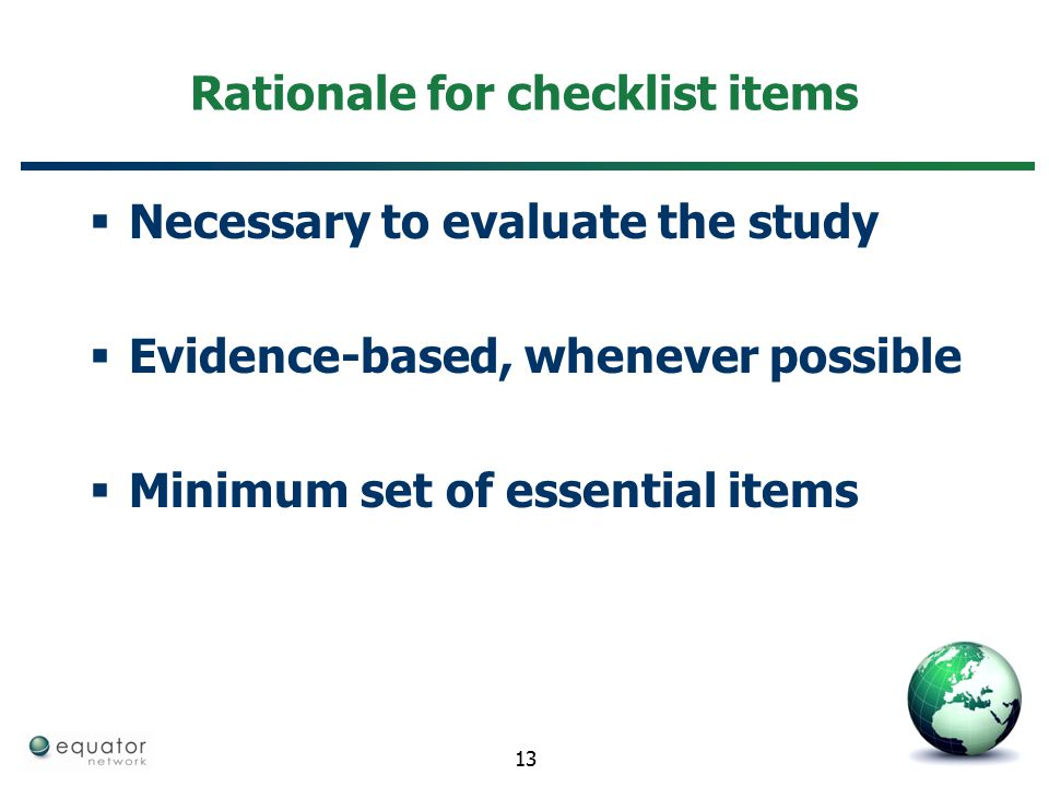 Rationale for checklist items  Necessary to evaluate the study  Evidence-based, whenever possible  Minimum set of essential items 13