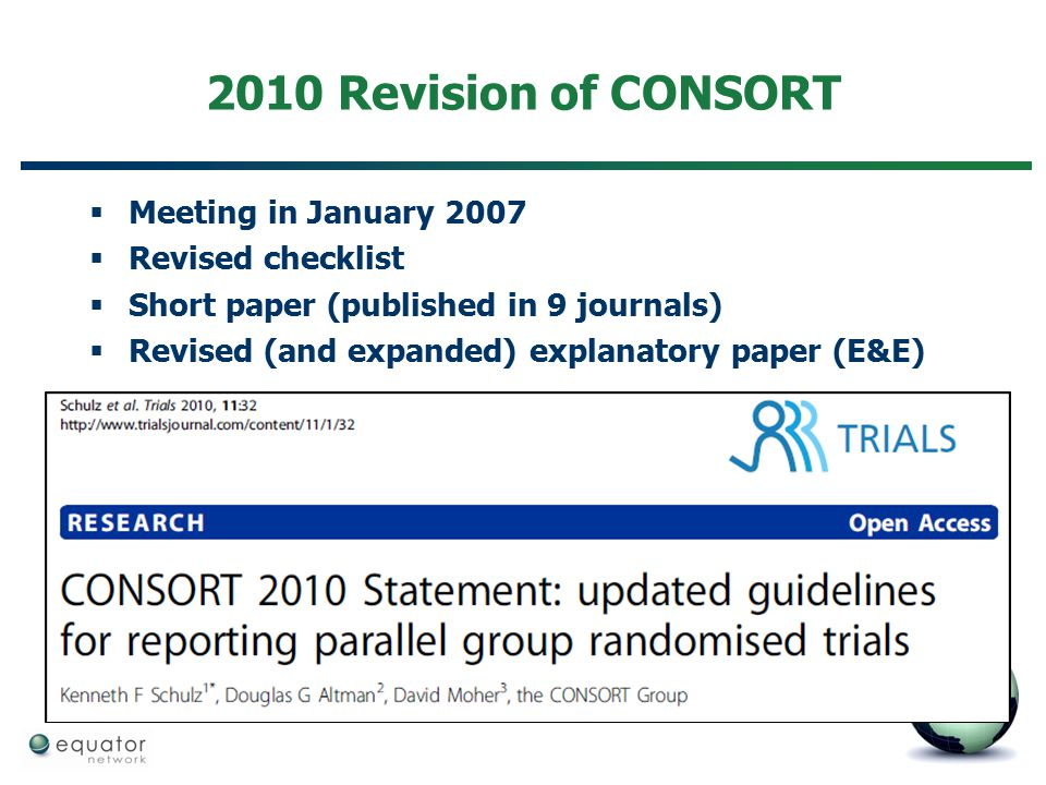 2010 Revision of CONSORT  Meeting in January 2007  Revised checklist  Short paper (published in 9 journals)  Revised (and expanded) explanatory pa