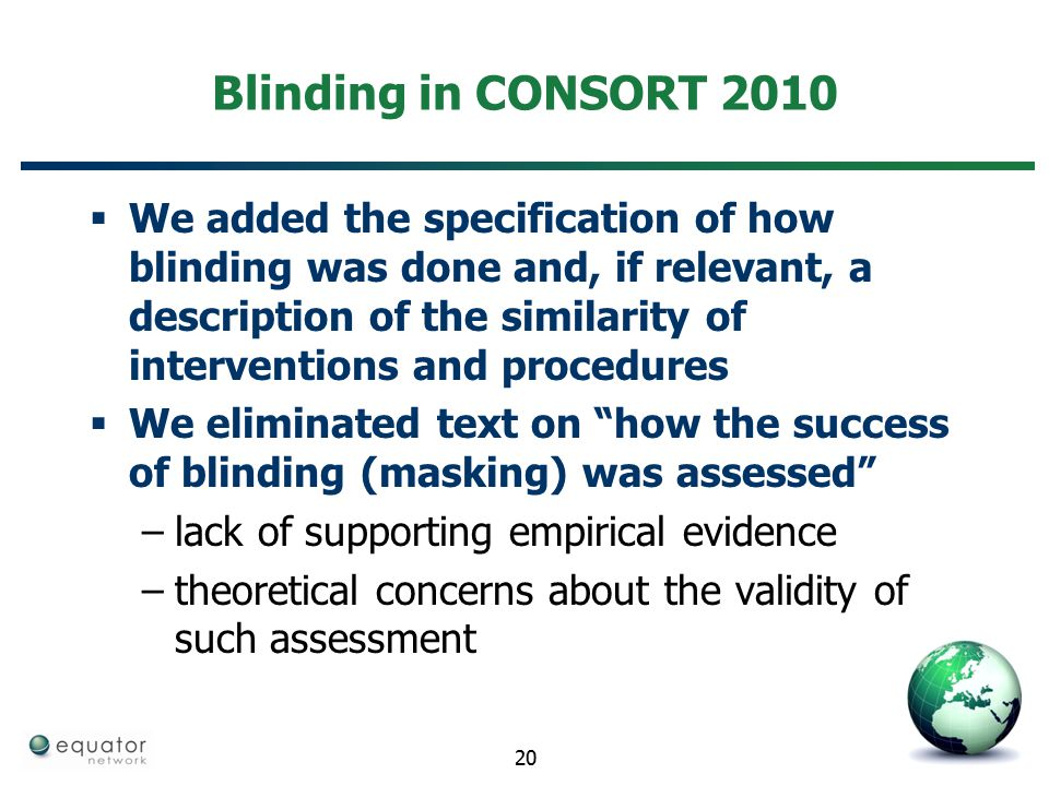 Blinding in CONSORT 2010  We added the specification of how blinding was done and, if relevant, a description of the similarity of interventions and