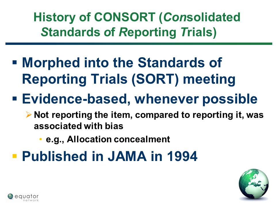 History of CONSORT (Consolidated Standards of Reporting Trials)  Morphed into the Standards of Reporting Trials (SORT) meeting  Evidence-based, when