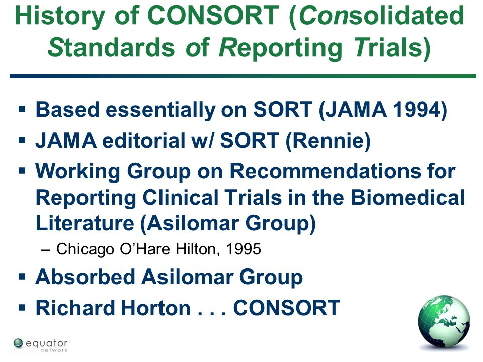 History of CONSORT (Consolidated Standards of Reporting Trials)  Based essentially on SORT (JAMA 1994)  JAMA editorial w/ SORT (Rennie)  Working Gr