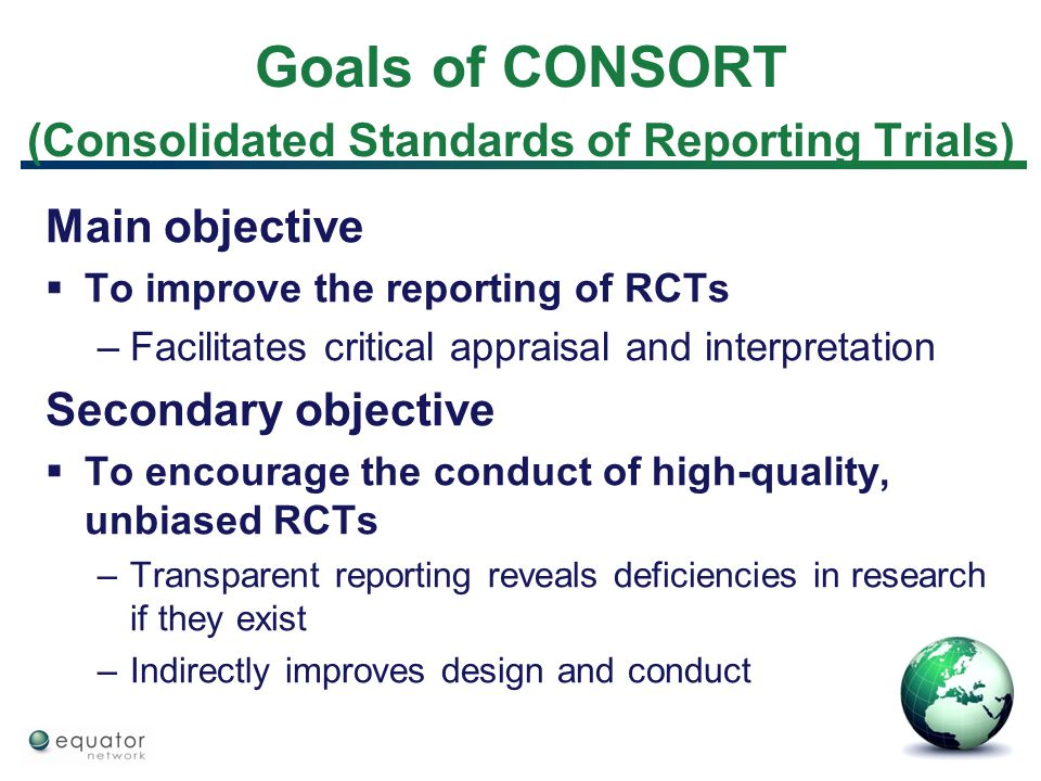 Goals of CONSORT (Consolidated Standards of Reporting Trials) Main objective  To improve the reporting of RCTs –Facilitates critical appraisal and in