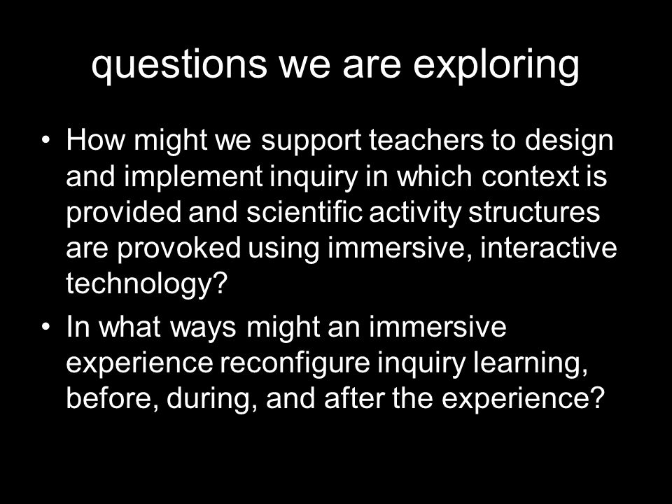 questions we are exploring How might we support teachers to design and implement inquiry in which context is provided and scientific activity structures are provoked using immersive, interactive technology.