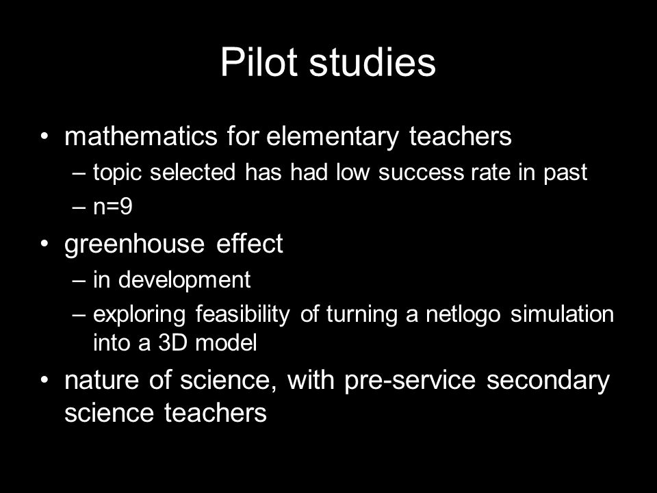 Pilot studies mathematics for elementary teachers –topic selected has had low success rate in past –n=9 greenhouse effect –in development –exploring feasibility of turning a netlogo simulation into a 3D model nature of science, with pre-service secondary science teachers