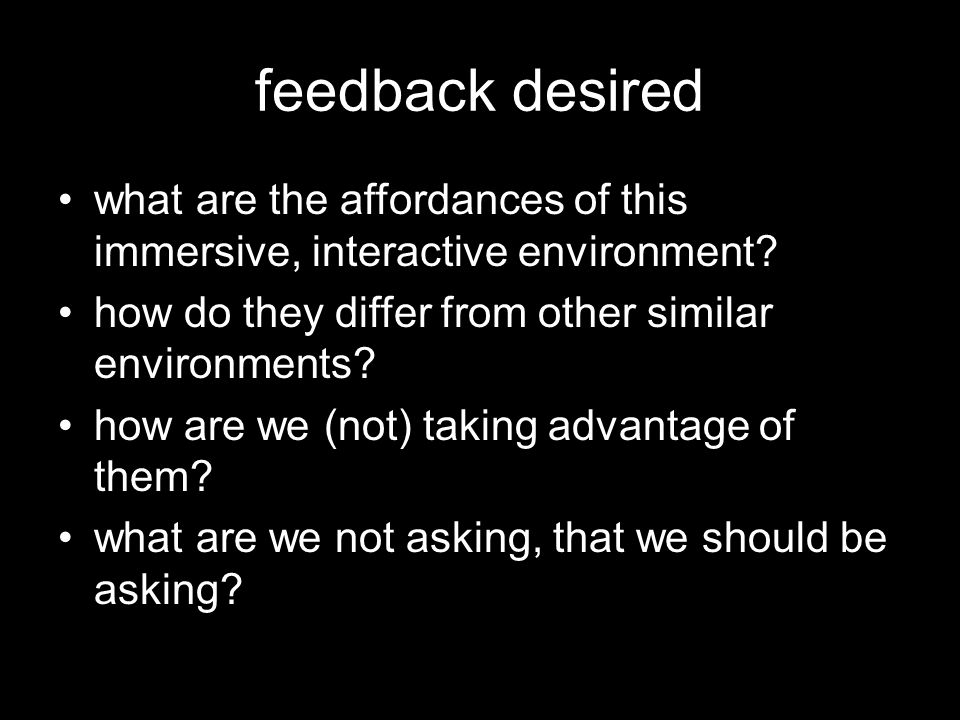 feedback desired what are the affordances of this immersive, interactive environment.
