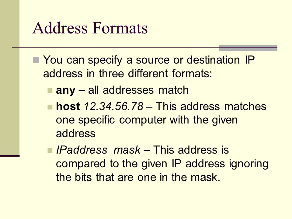 Address Formats You can specify a source or destination IP address in three different formats: any – all addresses match host 12.34.56.78 – This address matches one specific computer with the given address IPaddress mask – This address is compared to the given IP address ignoring the bits that are one in the mask.