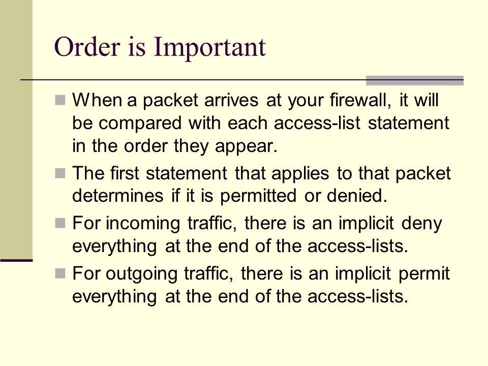 Order is Important When a packet arrives at your firewall, it will be compared with each access-list statement in the order they appear. The first sta