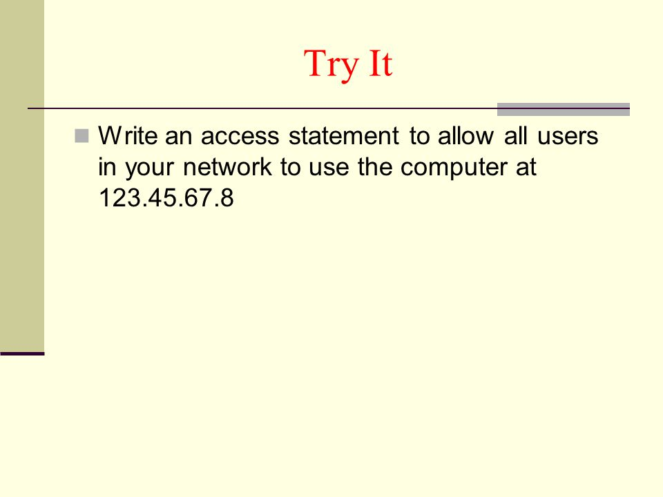 Try It Write an access statement to allow all users in your network to use the computer at 123.45.67.8