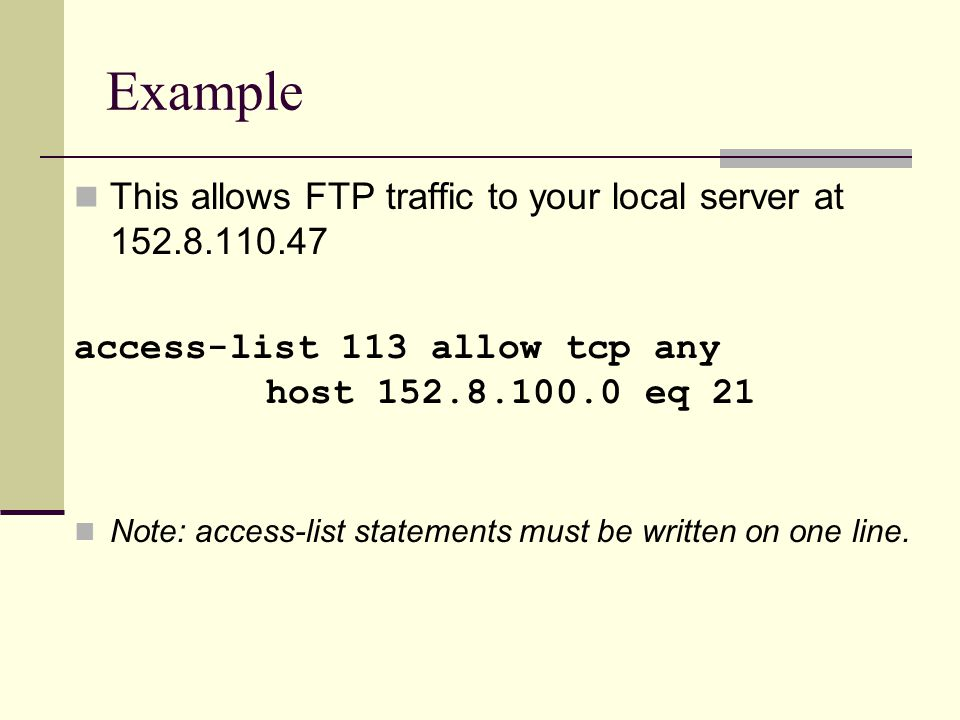 Example This allows FTP traffic to your local server at 152.8.110.47 access-list 113 allow tcp any host 152.8.100.0 eq 21 Note: access-list statements