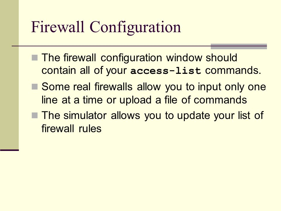 Firewall Configuration The firewall configuration window should contain all of your access-list commands. Some real firewalls allow you to input only