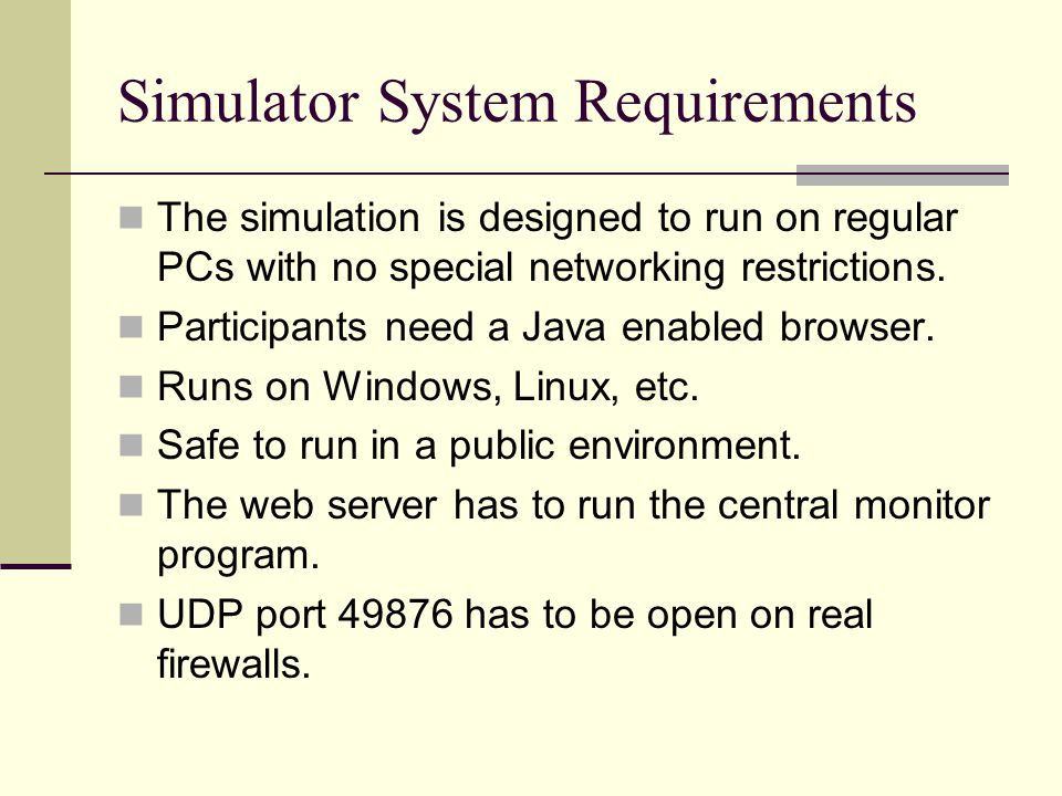 Simulator System Requirements The simulation is designed to run on regular PCs with no special networking restrictions. Participants need a Java enabl