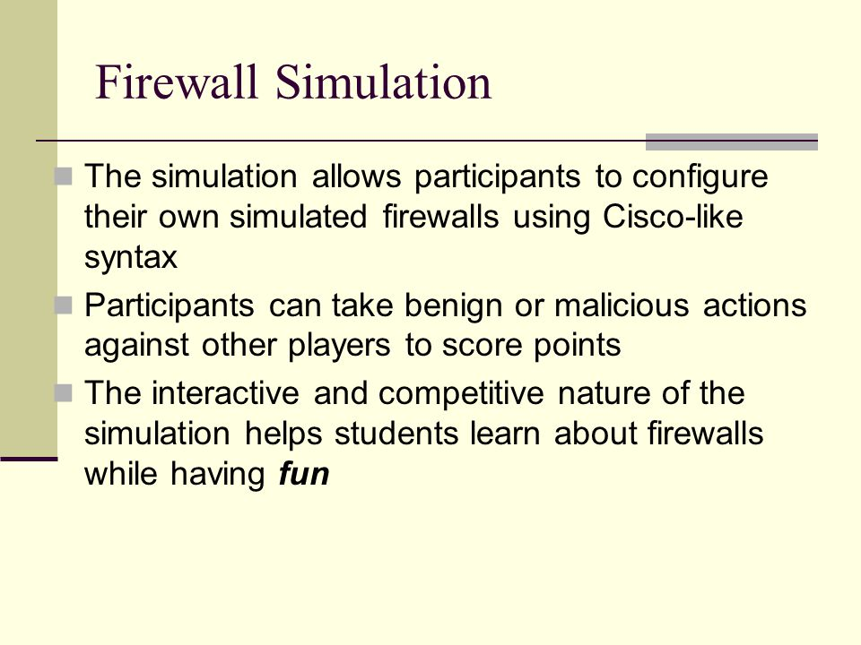 Firewall Simulation The simulation allows participants to configure their own simulated firewalls using Cisco-like syntax Participants can take benign or malicious actions against other players to score points The interactive and competitive nature of the simulation helps students learn about firewalls while having fun