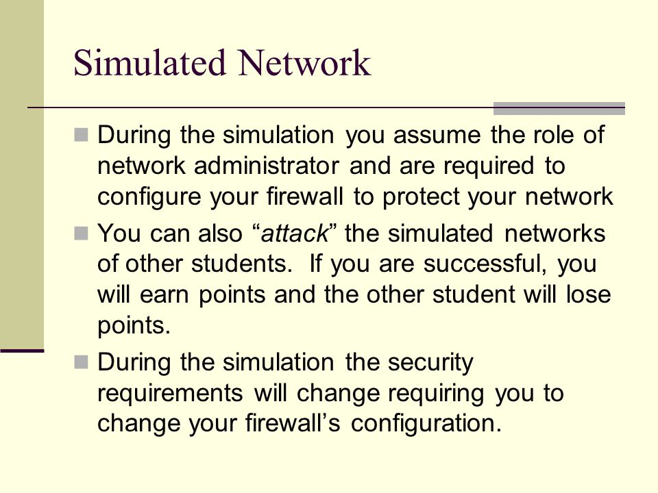 Simulated Network During the simulation you assume the role of network administrator and are required to configure your firewall to protect your netwo