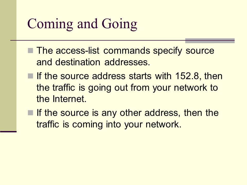 Coming and Going The access-list commands specify source and destination addresses.