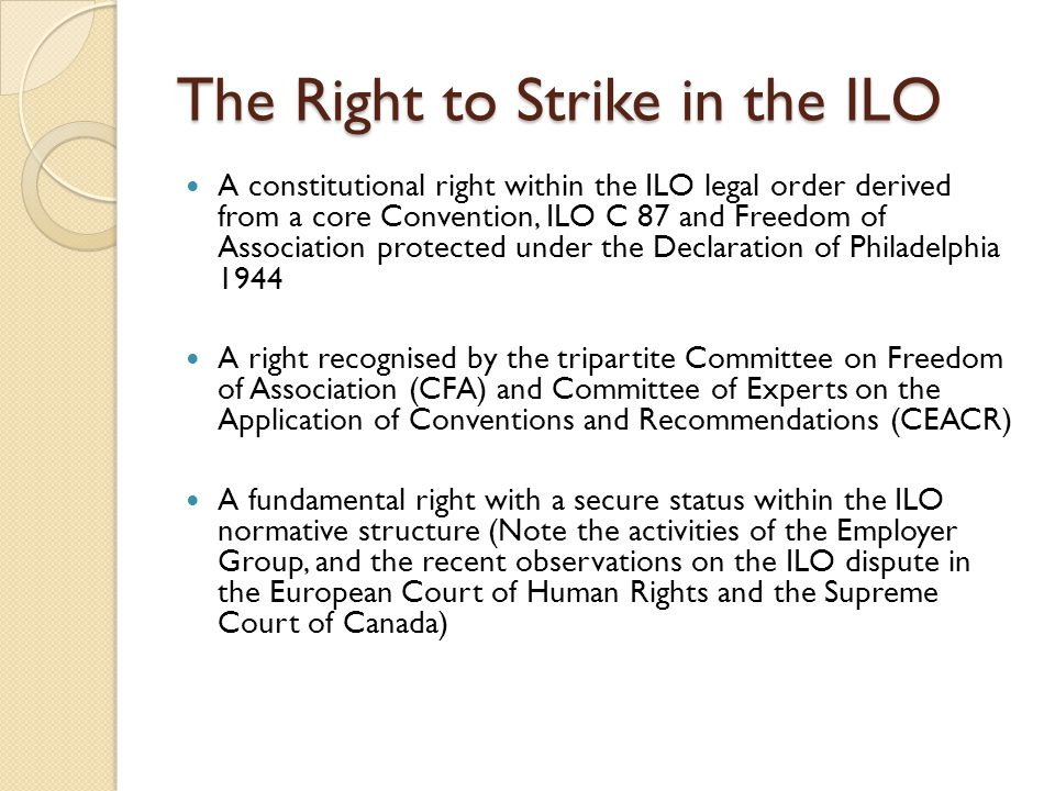 The Right to Strike in the ILO A constitutional right within the ILO legal order derived from a core Convention, ILO C 87 and Freedom of Association protected under the Declaration of Philadelphia 1944 A right recognised by the tripartite Committee on Freedom of Association (CFA) and Committee of Experts on the Application of Conventions and Recommendations (CEACR) A fundamental right with a secure status within the ILO normative structure (Note the activities of the Employer Group, and the recent observations on the ILO dispute in the European Court of Human Rights and the Supreme Court of Canada)