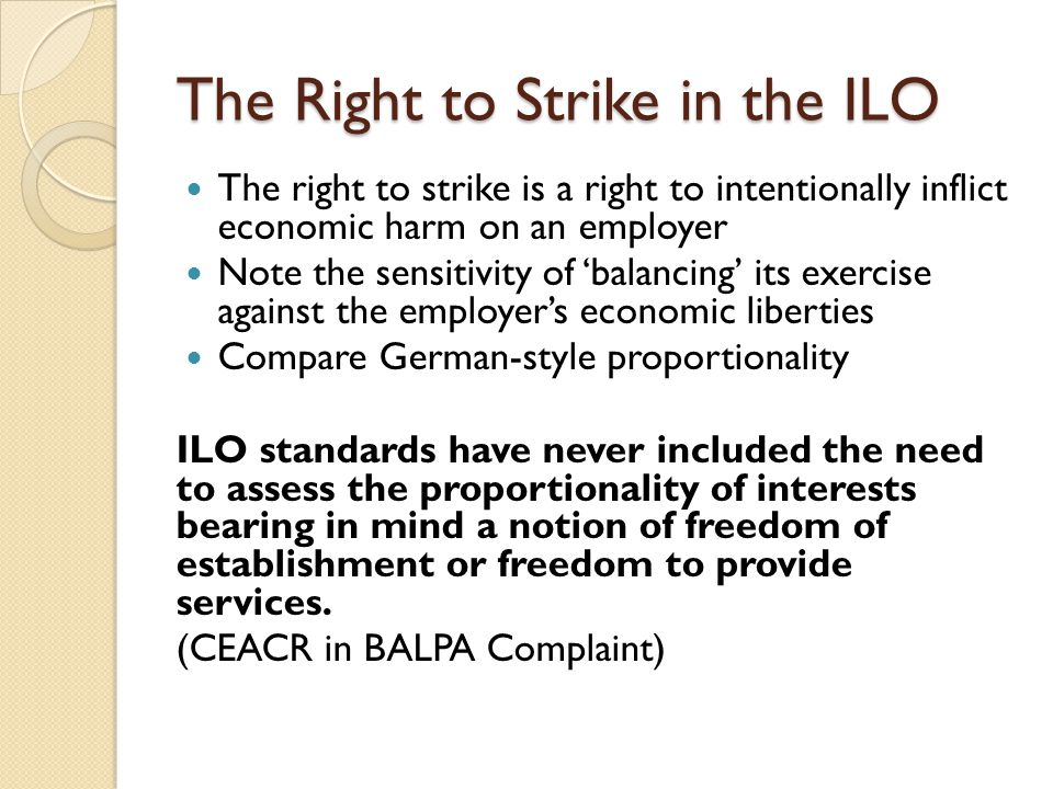 The Right to Strike in the ILO The right to strike is a right to intentionally inflict economic harm on an employer Note the sensitivity of 'balancing