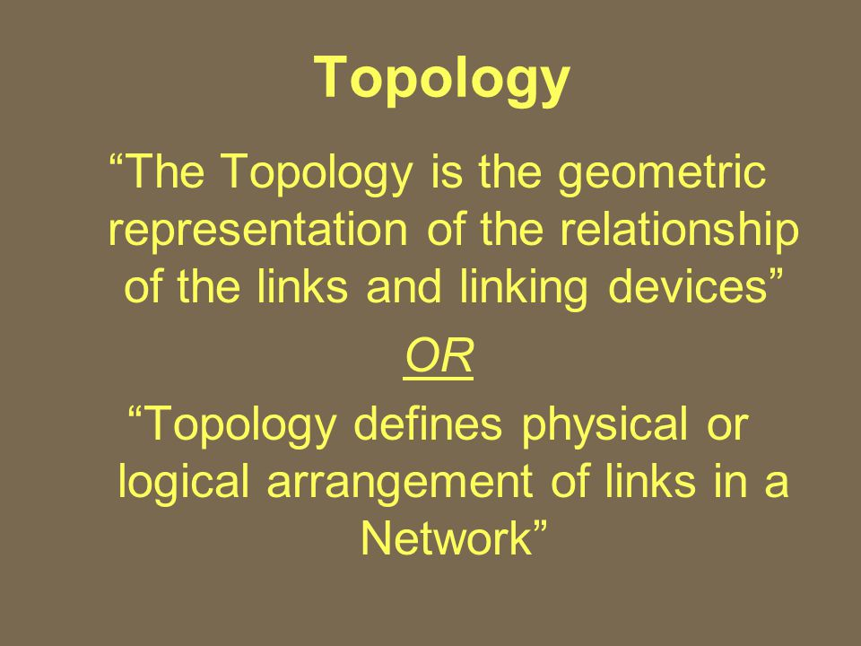 Topology The Topology is the geometric representation of the relationship of the links and linking devices OR Topology defines physical or logical arrangement of links in a Network