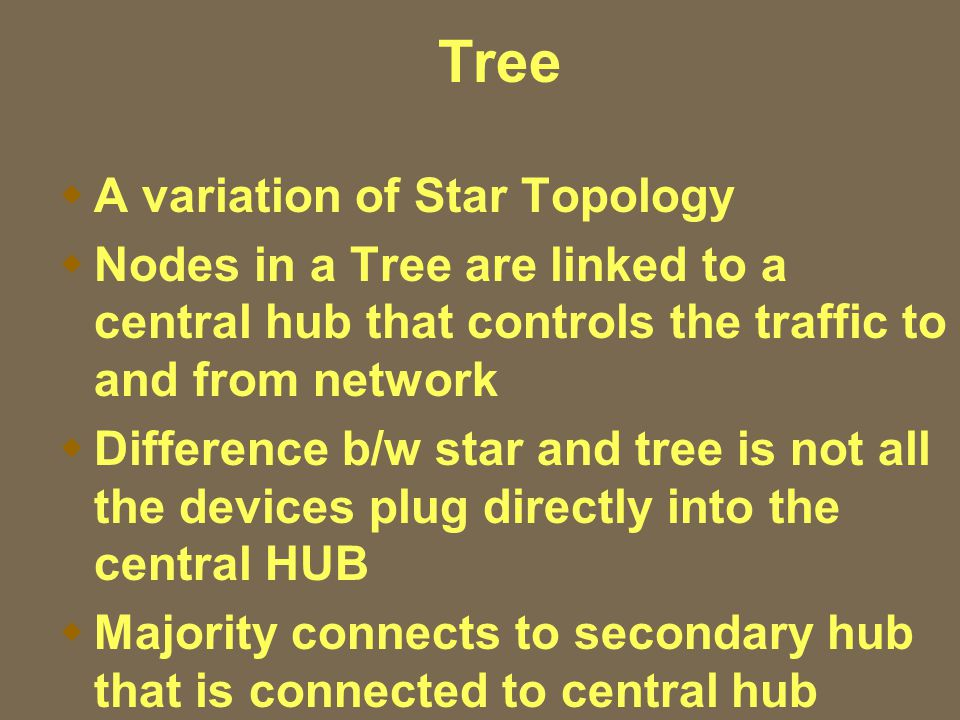 Tree  A variation of Star Topology  Nodes in a Tree are linked to a central hub that controls the traffic to and from network  Difference b/w star and tree is not all the devices plug directly into the central HUB  Majority connects to secondary hub that is connected to central hub