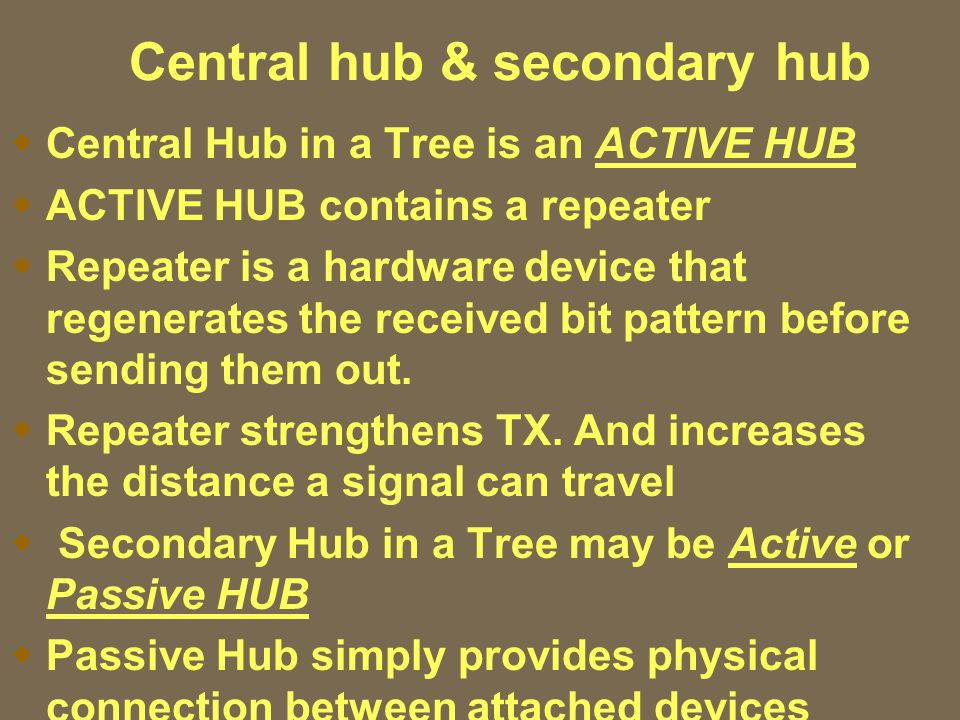Central hub & secondary hub  Central Hub in a Tree is an ACTIVE HUB  ACTIVE HUB contains a repeater  Repeater is a hardware device that regenerates the received bit pattern before sending them out.