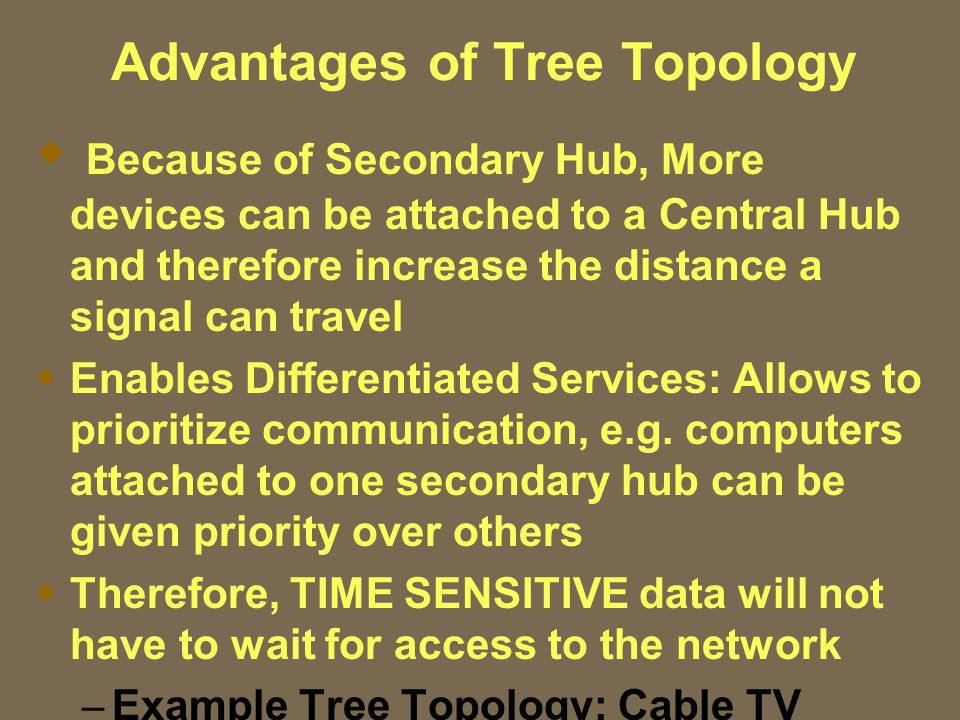 Advantages of Tree Topology  Because of Secondary Hub, More devices can be attached to a Central Hub and therefore increase the distance a signal can travel  Enables Differentiated Services: Allows to prioritize communication, e.g.