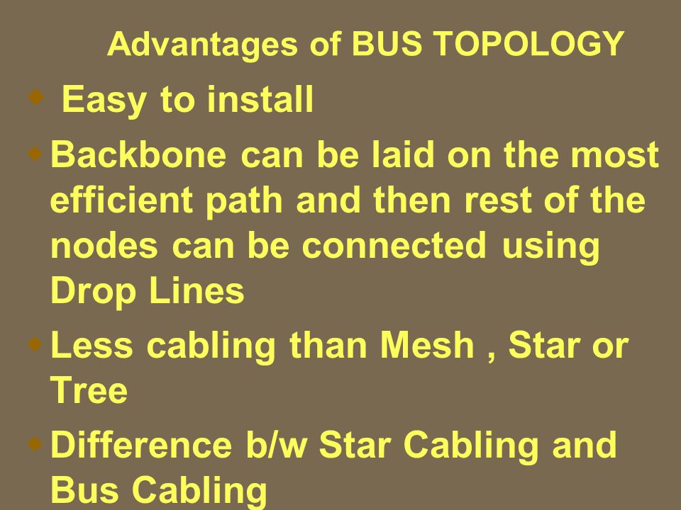 Advantages of BUS TOPOLOGY  Easy to install  Backbone can be laid on the most efficient path and then rest of the nodes can be connected using Drop Lines  Less cabling than Mesh, Star or Tree  Difference b/w Star Cabling and Bus Cabling