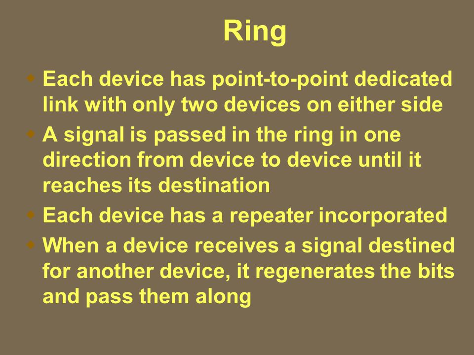 Ring  Each device has point-to-point dedicated link with only two devices on either side  A signal is passed in the ring in one direction from device to device until it reaches its destination  Each device has a repeater incorporated  When a device receives a signal destined for another device, it regenerates the bits and pass them along