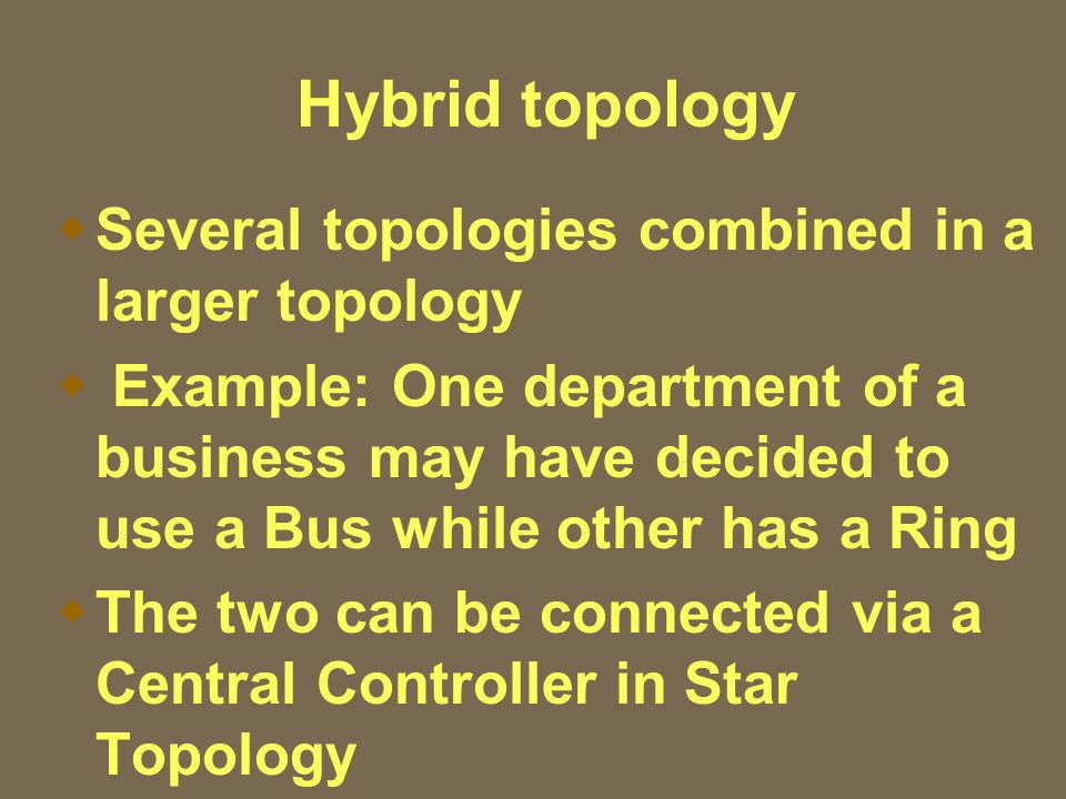 Hybrid topology  Several topologies combined in a larger topology  Example: One department of a business may have decided to use a Bus while other has a Ring  The two can be connected via a Central Controller in Star Topology