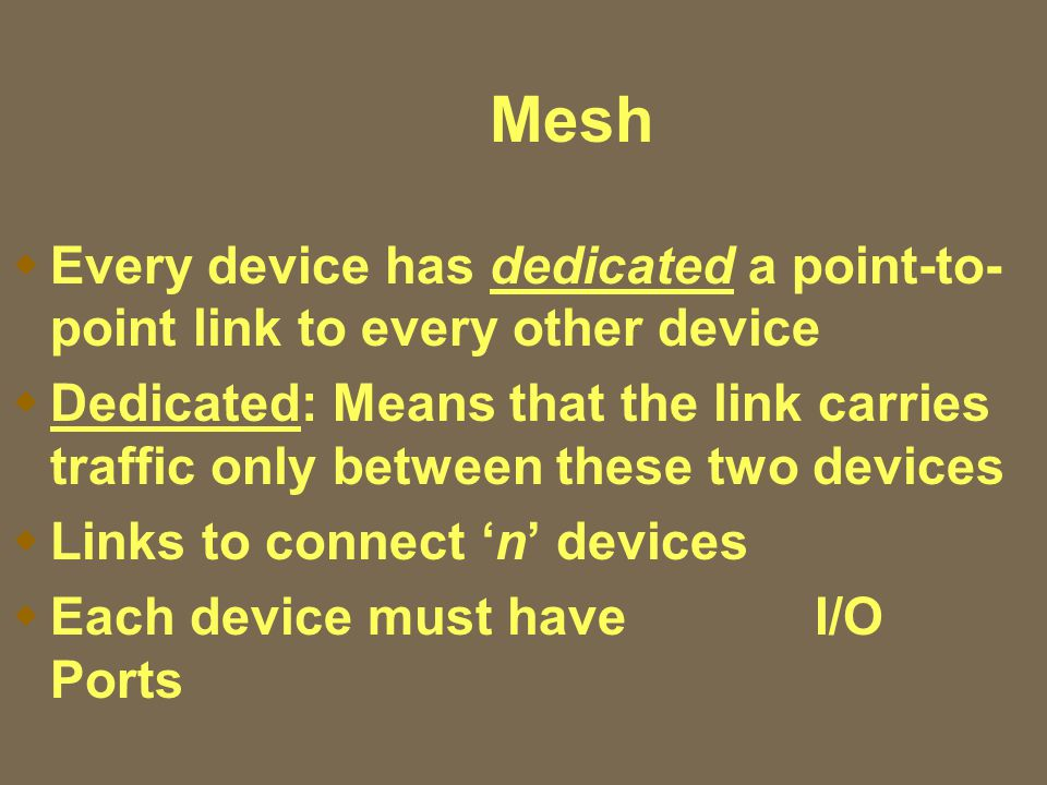 Mesh  Every device has dedicated a point-to- point link to every other device  Dedicated: Means that the link carries traffic only between these two devices  Links to connect 'n' devices  Each device must have I/O Ports
