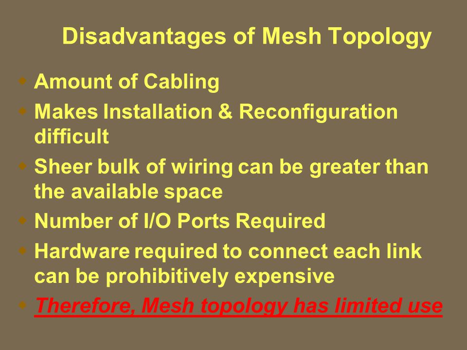 Disadvantages of Mesh Topology  Amount of Cabling  Makes Installation & Reconfiguration difficult  Sheer bulk of wiring can be greater than the available space  Number of I/O Ports Required  Hardware required to connect each link can be prohibitively expensive  Therefore, Mesh topology has limited use