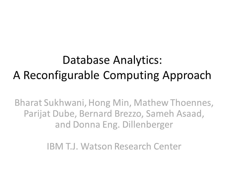 Database Analytics: A Reconfigurable Computing Approach Bharat Sukhwani, Hong Min, Mathew Thoennes, Parijat Dube, Bernard Brezzo, Sameh Asaad, and Donna Eng.
