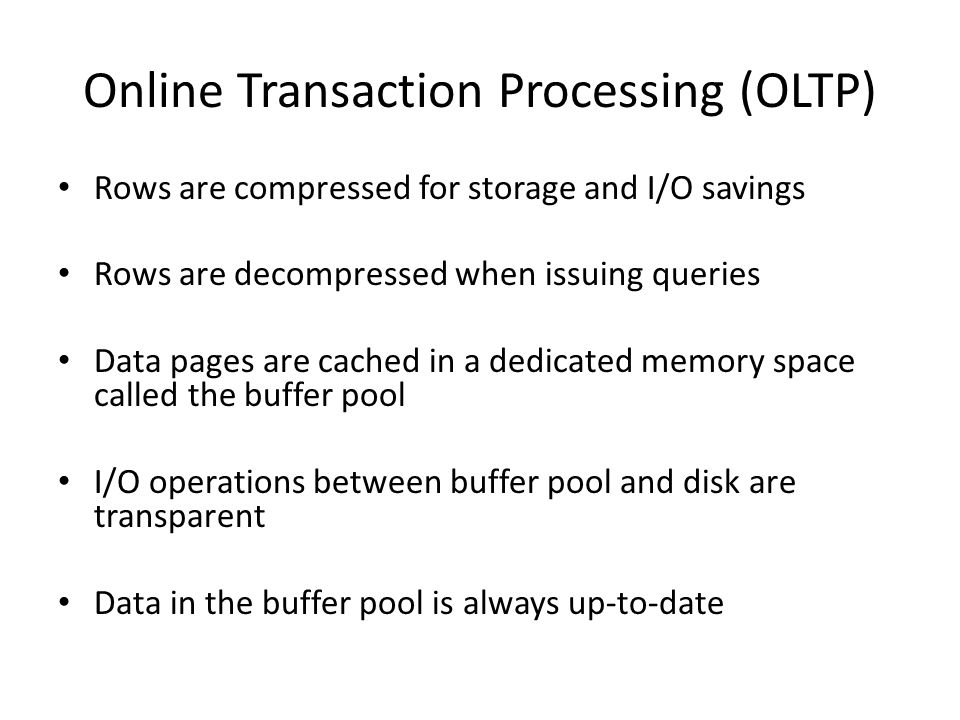 Online Transaction Processing (OLTP) Rows are compressed for storage and I/O savings Rows are decompressed when issuing queries Data pages are cached