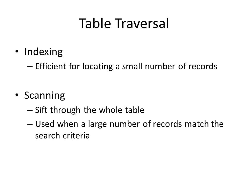 Table Traversal Indexing – Efficient for locating a small number of records Scanning – Sift through the whole table – Used when a large number of reco