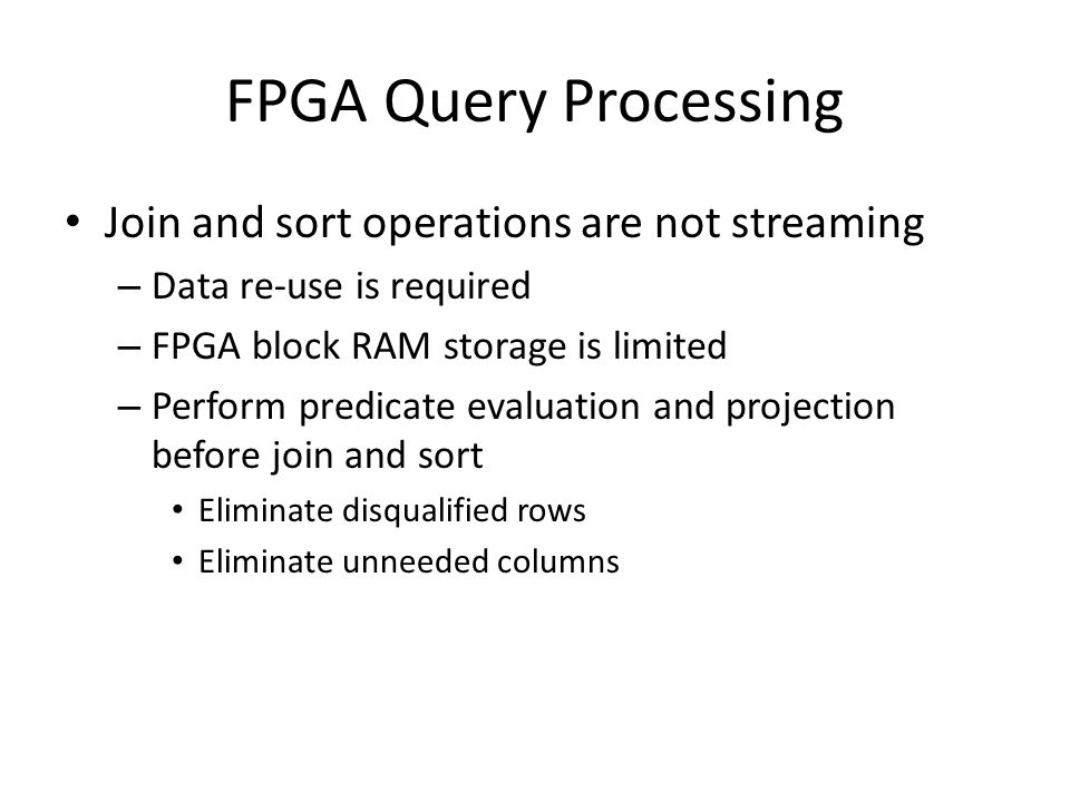 FPGA Query Processing Join and sort operations are not streaming – Data re-use is required – FPGA block RAM storage is limited – Perform predicate eva