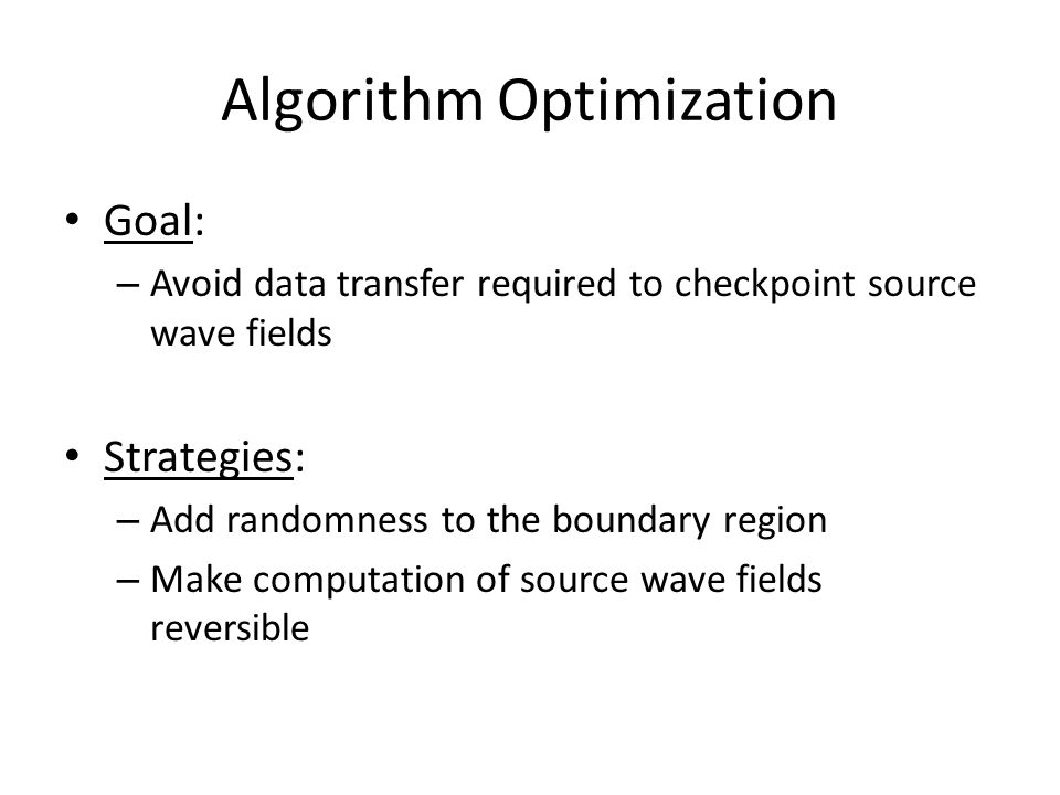 Algorithm Optimization Goal: – Avoid data transfer required to checkpoint source wave fields Strategies: – Add randomness to the boundary region – Mak