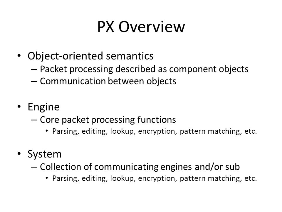 PX Overview Object-oriented semantics – Packet processing described as component objects – Communication between objects Engine – Core packet processi