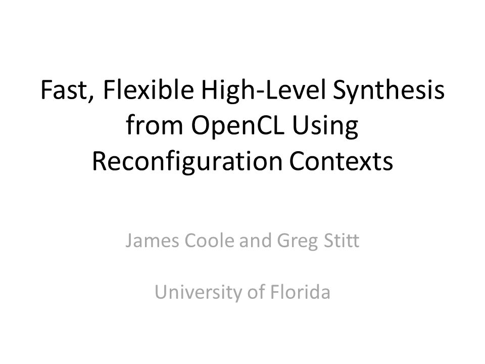 Fast, Flexible High-Level Synthesis from OpenCL Using Reconfiguration Contexts James Coole and Greg Stitt University of Florida
