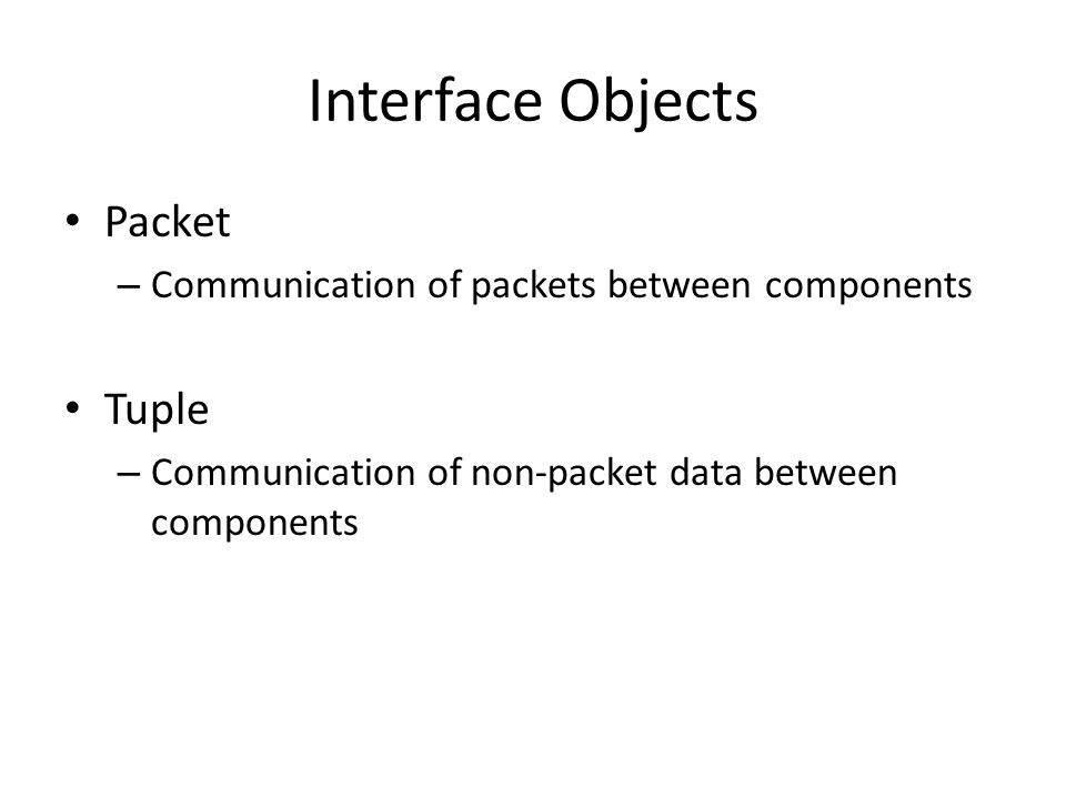 Interface Objects Packet – Communication of packets between components Tuple – Communication of non-packet data between components
