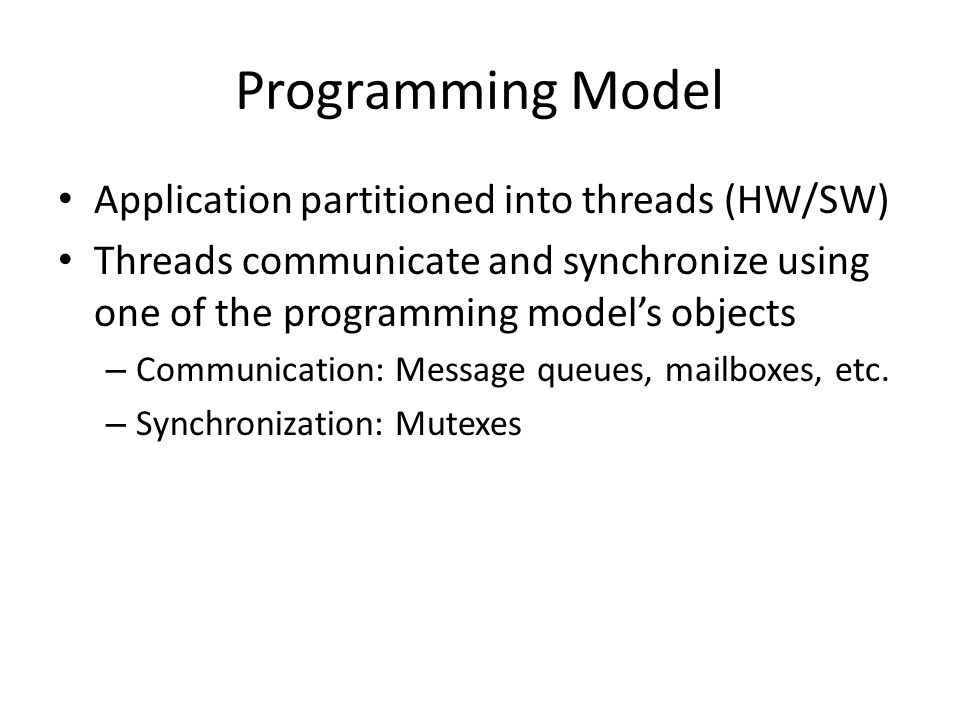 Programming Model Application partitioned into threads (HW/SW) Threads communicate and synchronize using one of the programming model's objects – Comm