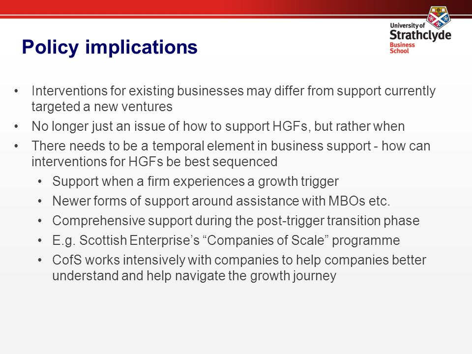 Policy implications Interventions for existing businesses may differ from support currently targeted a new ventures No longer just an issue of how to support HGFs, but rather when There needs to be a temporal element in business support - how can interventions for HGFs be best sequenced Support when a firm experiences a growth trigger Newer forms of support around assistance with MBOs etc.