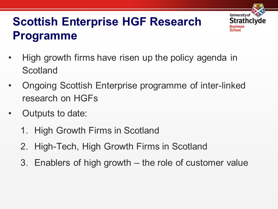 Scottish Enterprise HGF Research Programme High growth firms have risen up the policy agenda in Scotland Ongoing Scottish Enterprise programme of inter-linked research on HGFs Outputs to date: 1.High Growth Firms in Scotland 2.High-Tech, High Growth Firms in Scotland 3.Enablers of high growth – the role of customer value