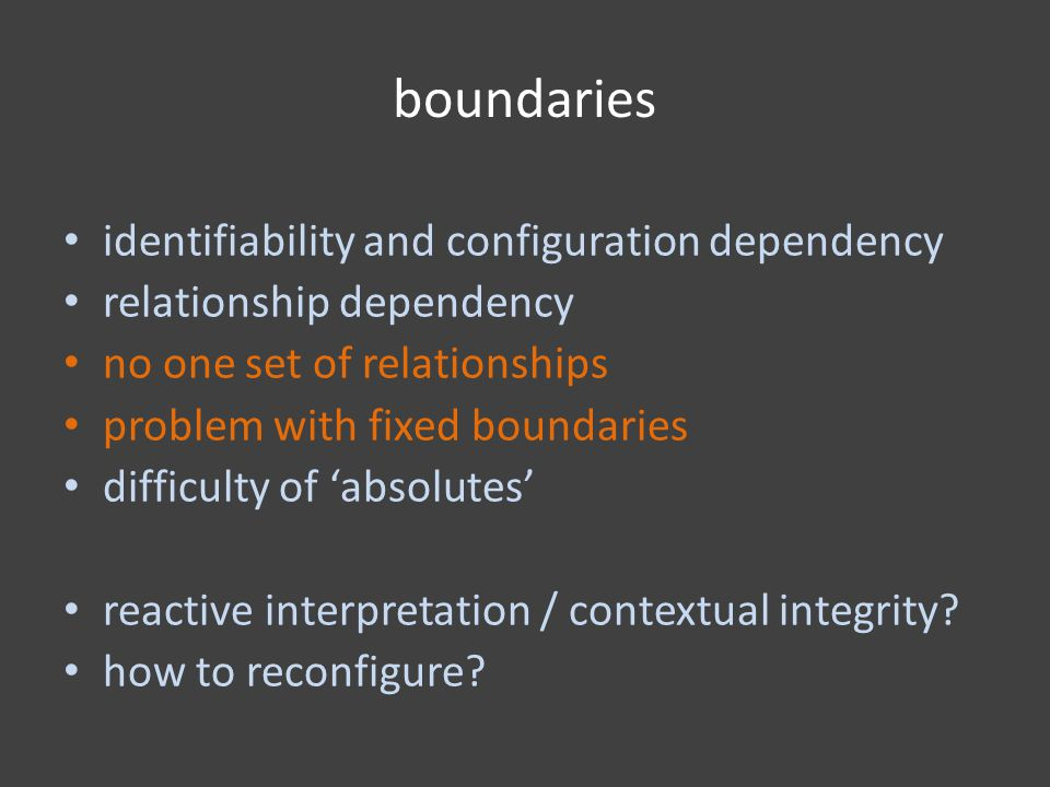 boundaries identifiability and configuration dependency relationship dependency no one set of relationships problem with fixed boundaries difficulty of 'absolutes' reactive interpretation / contextual integrity.