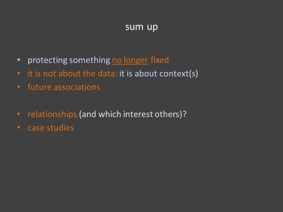 sum up protecting something no longer fixed it is not about the data: it is about context(s) future associations relationships (and which interest others).
