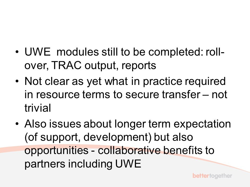 UWE modules still to be completed: roll- over, TRAC output, reports Not clear as yet what in practice required in resource terms to secure transfer – not trivial Also issues about longer term expectation (of support, development) but also opportunities - collaborative benefits to partners including UWE