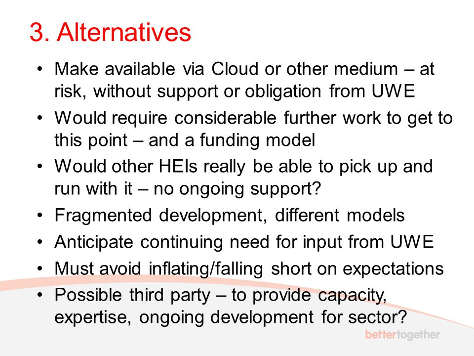3. Alternatives Make available via Cloud or other medium – at risk, without support or obligation from UWE Would require considerable further work to